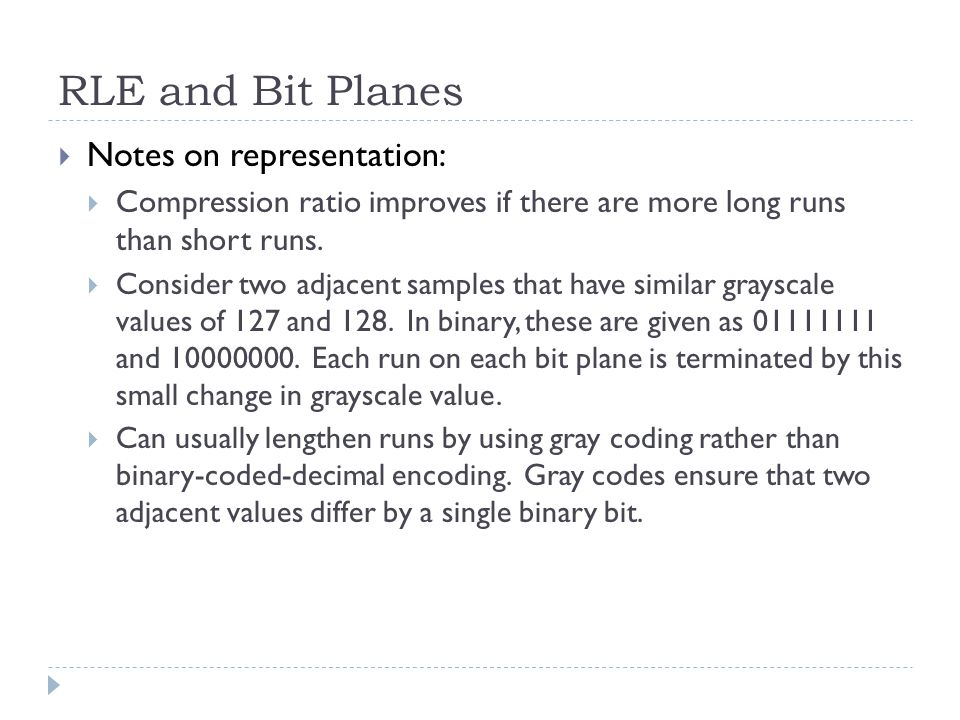 RLE and Bit Planes Notes on representation: Compression ratio improves if there are more long runs than short runs. Consider two adjacent samples that