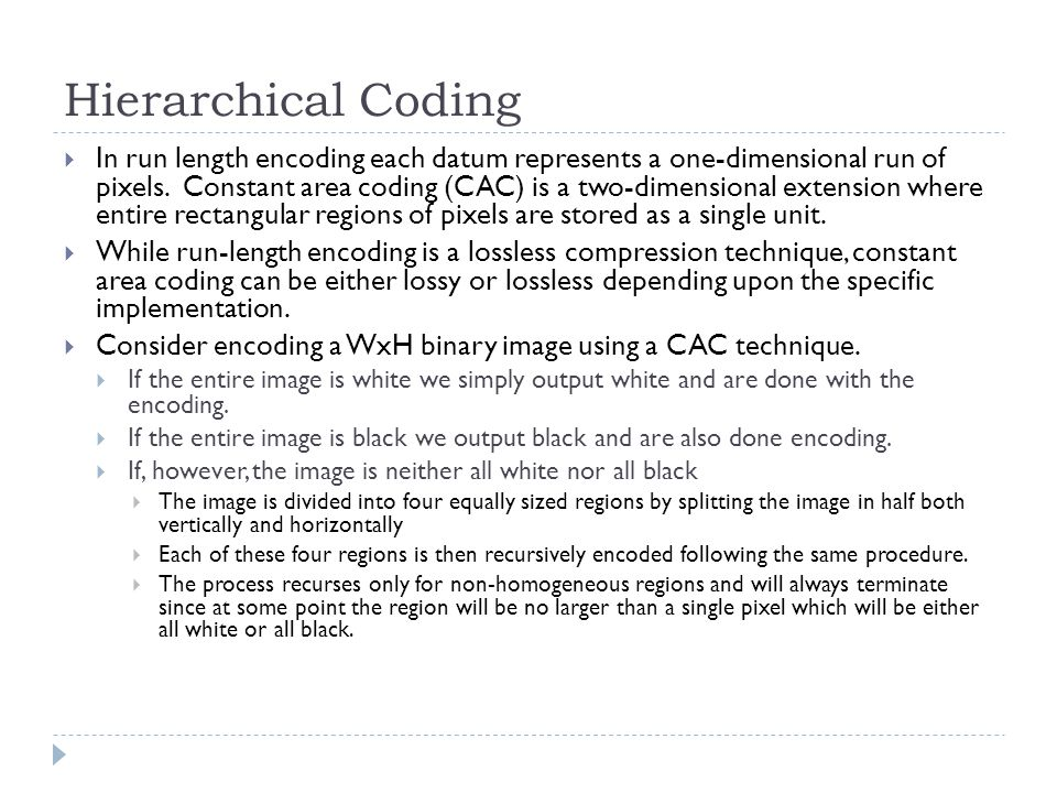 Hierarchical Coding In run length encoding each datum represents a one-dimensional run of pixels. Constant area coding (CAC) is a two-dimensional exte