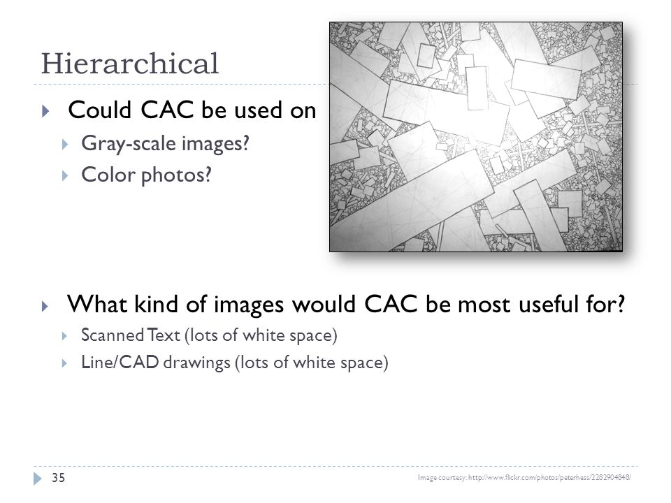 Hierarchical 35 Could CAC be used on Gray-scale images? Color photos? What kind of images would CAC be most useful for? Scanned Text (lots of white sp
