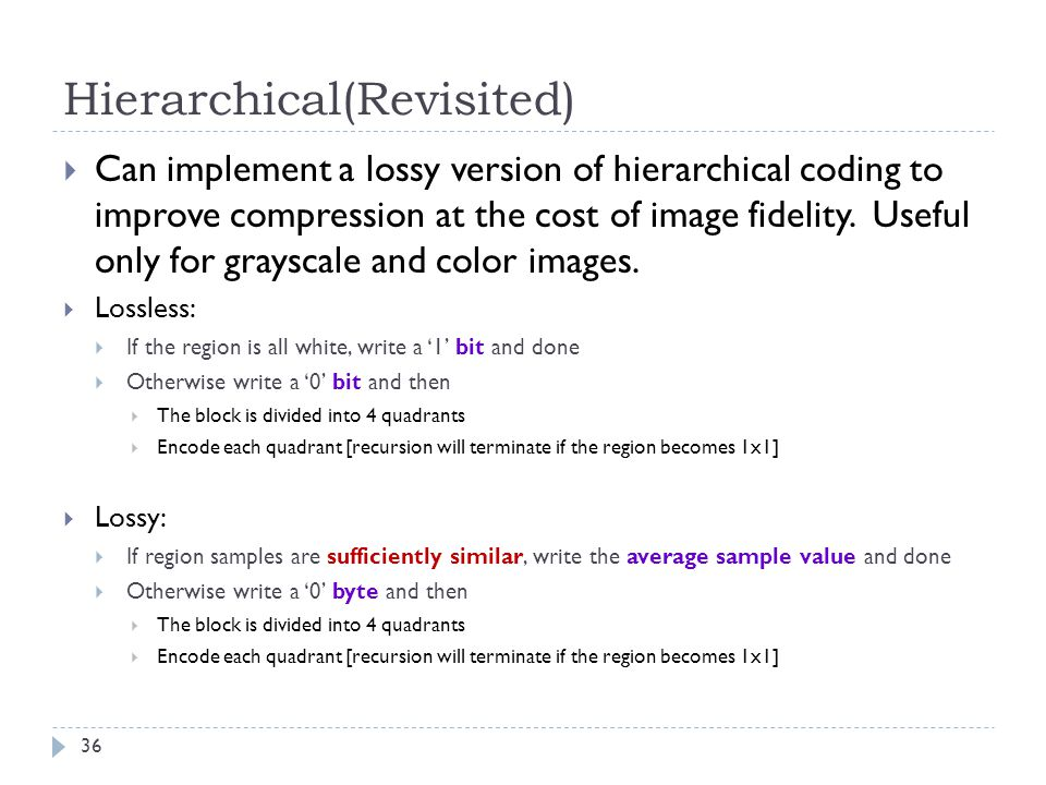 Hierarchical(Revisited) Can implement a lossy version of hierarchical coding to improve compression at the cost of image fidelity. Useful only for gra