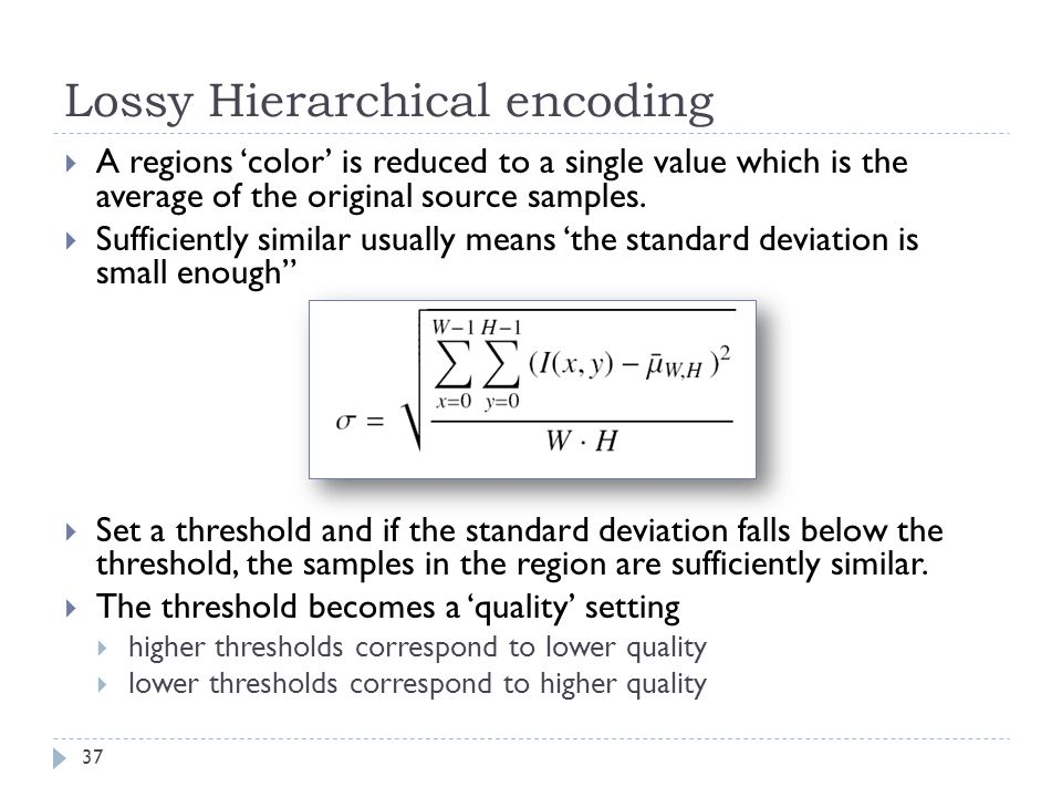 Lossy Hierarchical encoding A regions color is reduced to a single value which is the average of the original source samples. Sufficiently similar usu