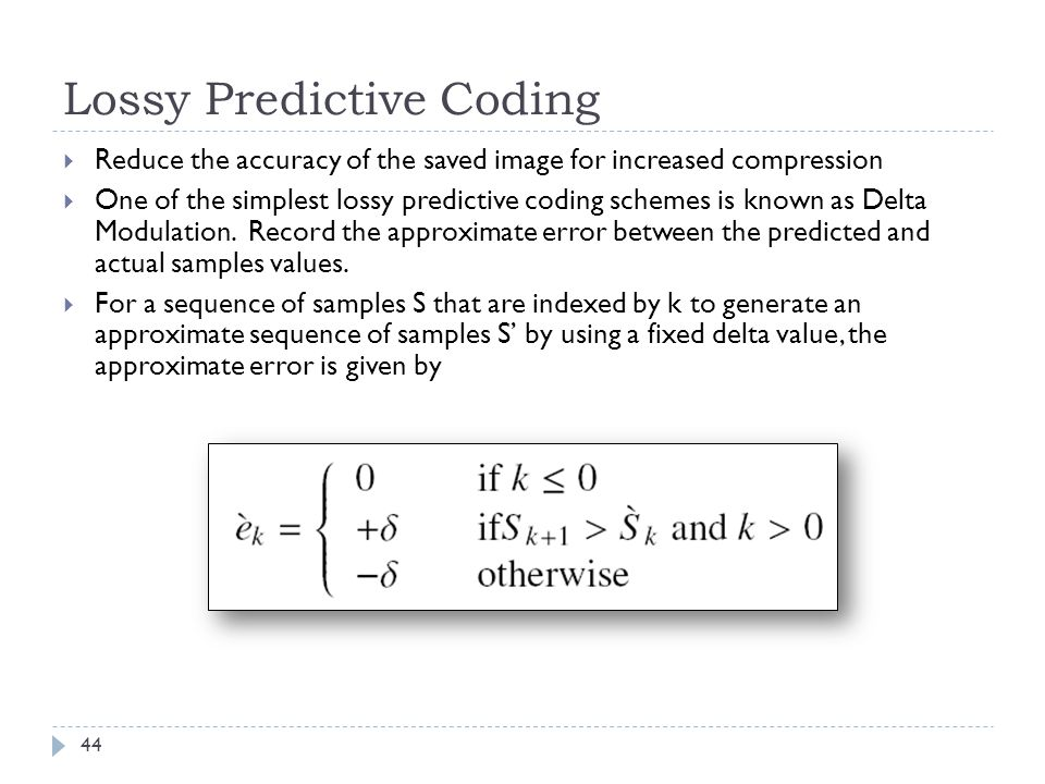 Lossy Predictive Coding 44 Reduce the accuracy of the saved image for increased compression One of the simplest lossy predictive coding schemes is kno