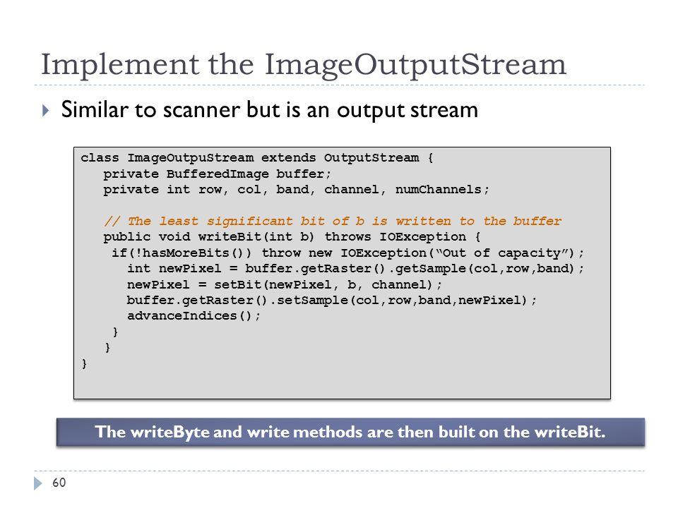 Implement the ImageOutputStream Similar to scanner but is an output stream class ImageOutpuStream extends OutputStream { private BufferedImage buffer;