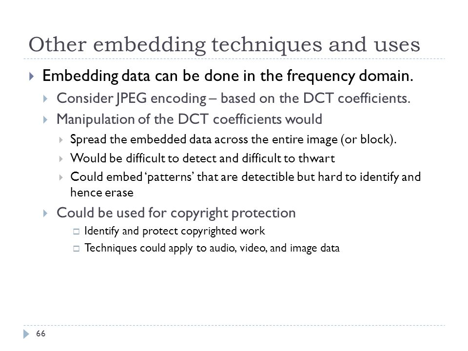Other embedding techniques and uses Embedding data can be done in the frequency domain. Consider JPEG encoding – based on the DCT coefficients. Manipu