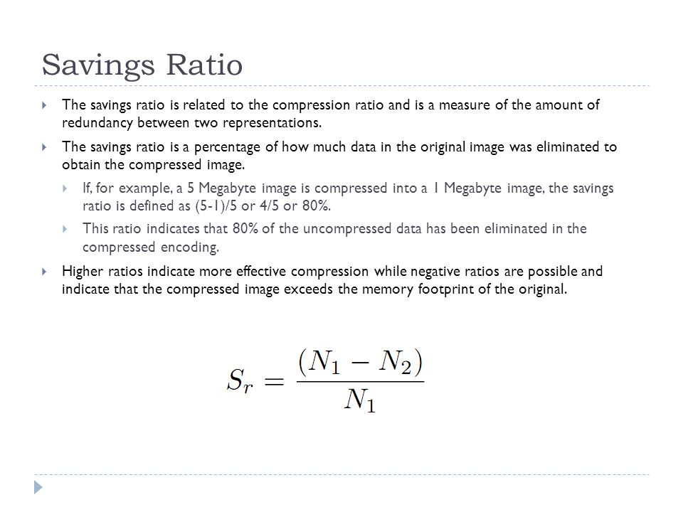 Savings Ratio The savings ratio is related to the compression ratio and is a measure of the amount of redundancy between two representations. The savi