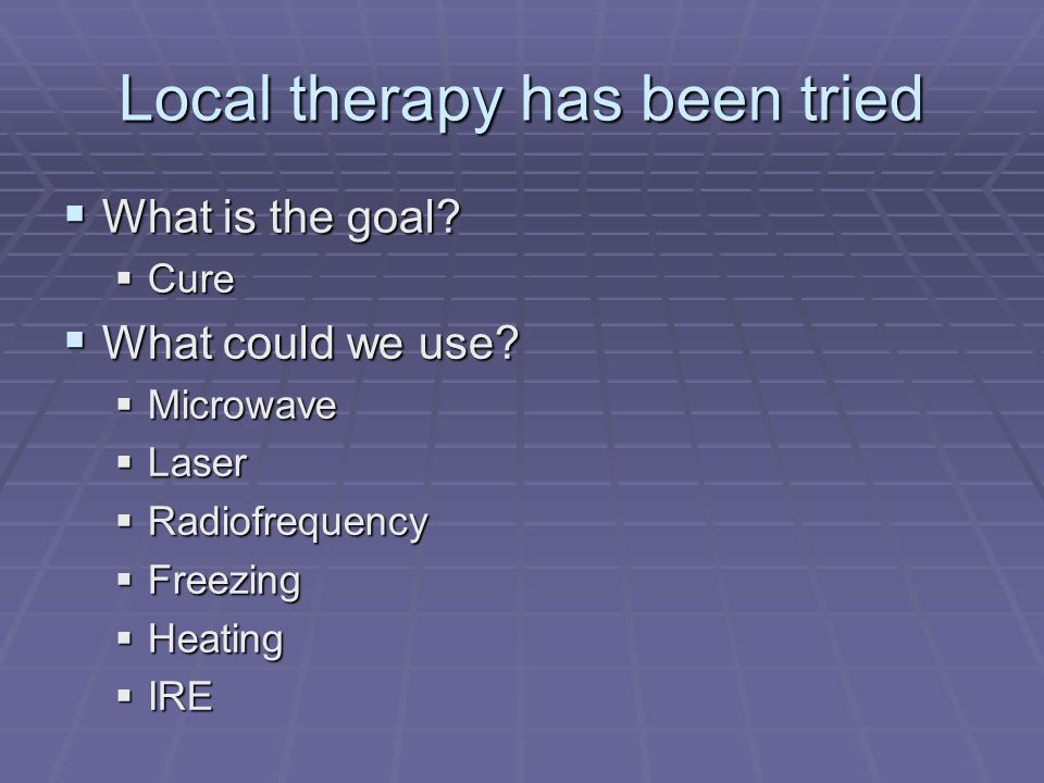 Local therapy has been tried What is the goal? What is the goal? Cure Cure What could we use? What could we use? Microwave Microwave Laser Laser Radio