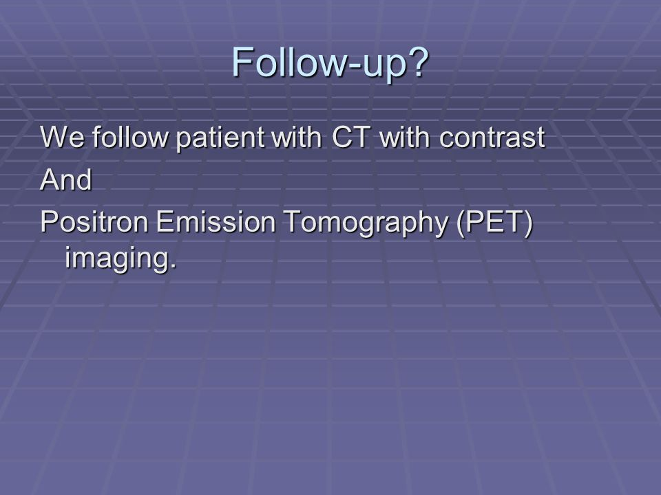 Follow-up? We follow patient with CT with contrast And Positron Emission Tomography (PET) imaging.