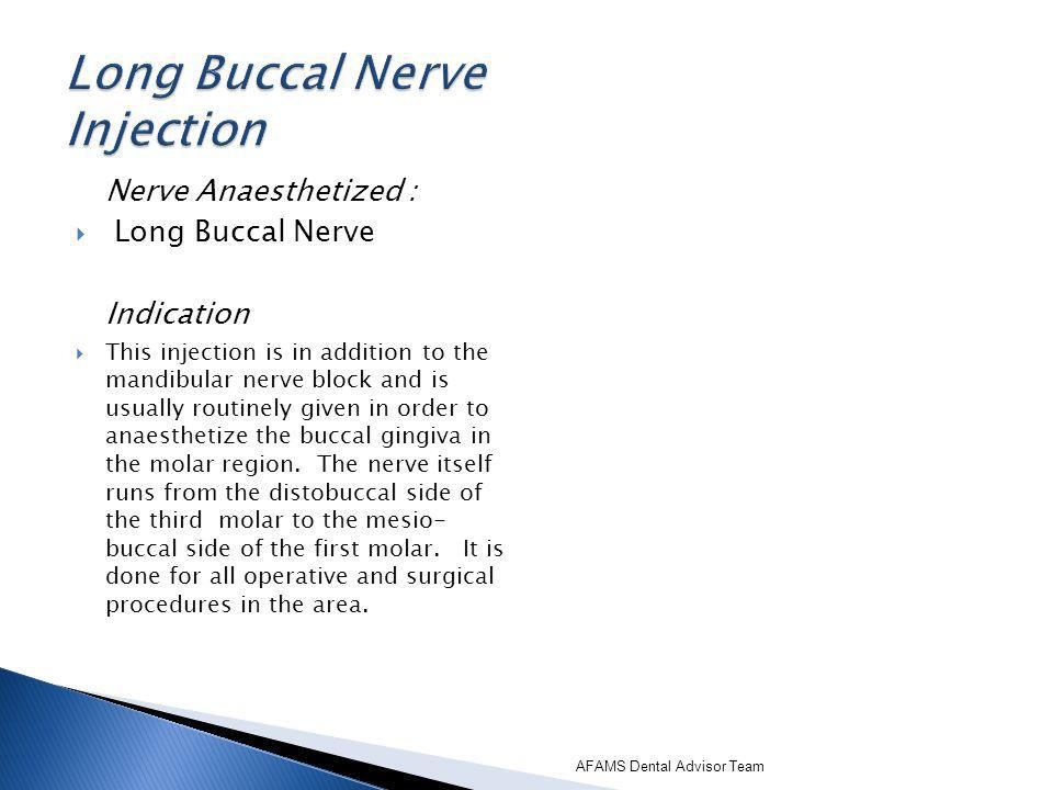 Nerve Anaesthetized : Long Buccal Nerve Indication This injection is in addition to the mandibular nerve block and is usually routinely given in order to anaesthetize the buccal gingiva in the molar region.