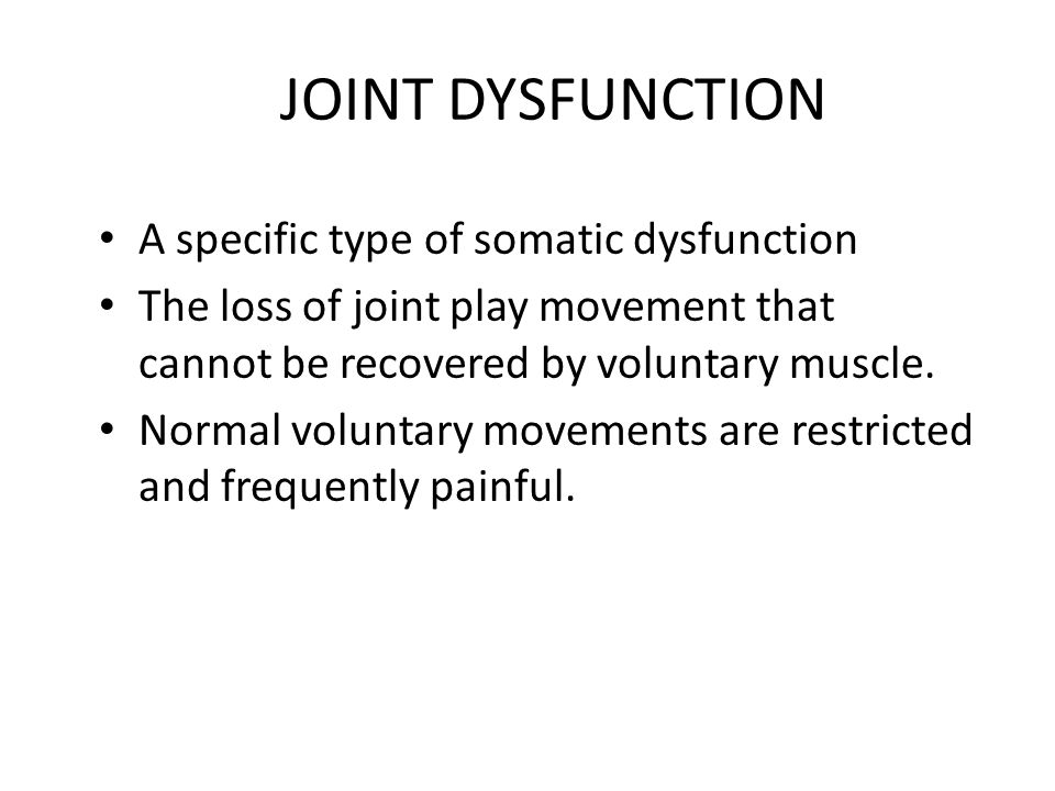 JOINT DYSFUNCTION A specific type of somatic dysfunction The loss of joint play movement that cannot be recovered by voluntary muscle. Normal voluntar