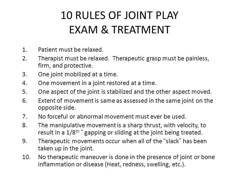 10 RULES OF JOINT PLAY EXAM & TREATMENT 1.Patient must be relaxed. 2.Therapist must be relaxed. Therapeutic grasp must be painless, firm, and protecti