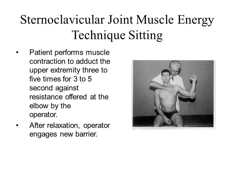 Sternoclavicular Joint Muscle Energy Technique Sitting Patient performs muscle contraction to adduct the upper extremity three to five times for 3 to
