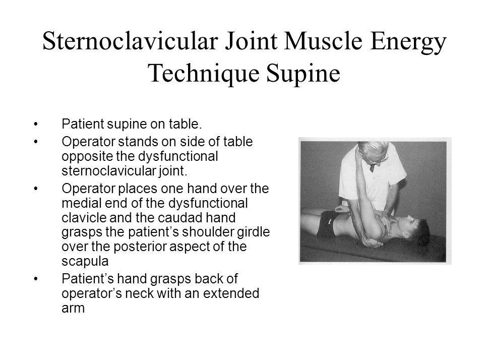 Sternoclavicular Joint Muscle Energy Technique Supine Patient supine on table. Operator stands on side of table opposite the dysfunctional sternoclavi