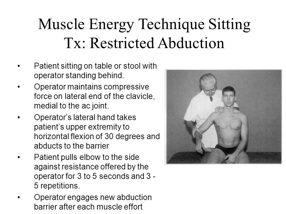 Muscle Energy Technique Sitting Tx: Restricted Abduction Patient sitting on table or stool with operator standing behind. Operator maintains compressi