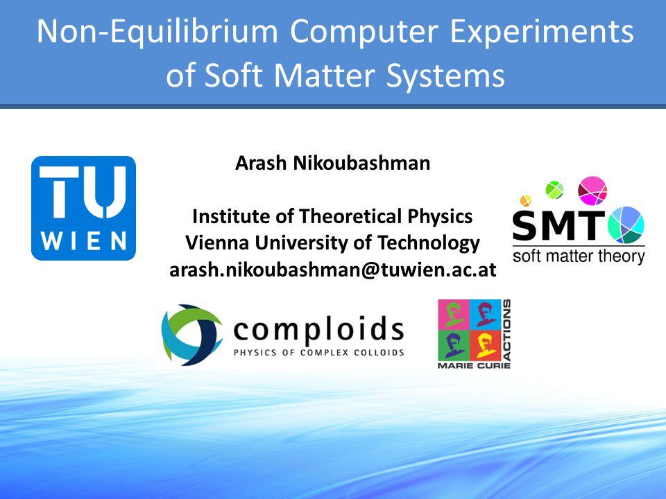 Non-Equilibrium Computer Experiments of Soft Matter Systems Arash Nikoubashman Institute of Theoretical Physics Vienna University of Technology arash.nikoubashman@tuwien.ac.at