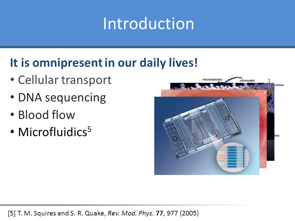 Introduction It is omnipresent in our daily lives! Cellular transport DNA sequencing Blood flow Microfluidics 5 [5] T. M. Squires and S. R. Quake, Rev