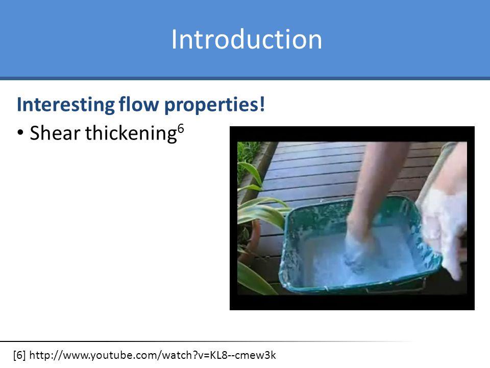 Introduction Interesting flow properties! Shear thickening 6 [6] http://www.youtube.com/watch?v=KL8--cmew3k