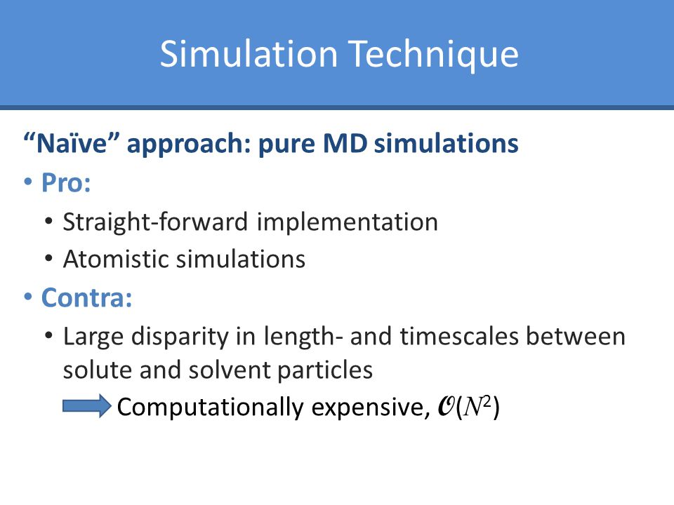 Simulation Technique Naïve approach: pure MD simulations Pro: Straight-forward implementation Atomistic simulations Contra: Large disparity in length- and timescales between solute and solvent particles Computationally expensive, O ( N 2 )