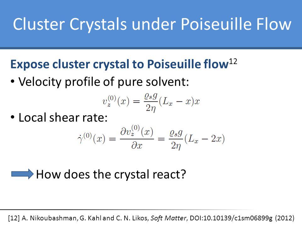 Cluster Crystals under Poiseuille Flow Expose cluster crystal to Poiseuille flow 12 Velocity profile of pure solvent: Local shear rate: How does the c