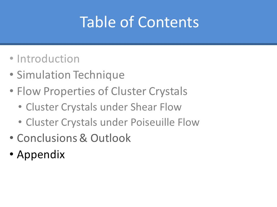 Table of Contents Introduction Simulation Technique Flow Properties of Cluster Crystals Cluster Crystals under Shear Flow Cluster Crystals under Poise