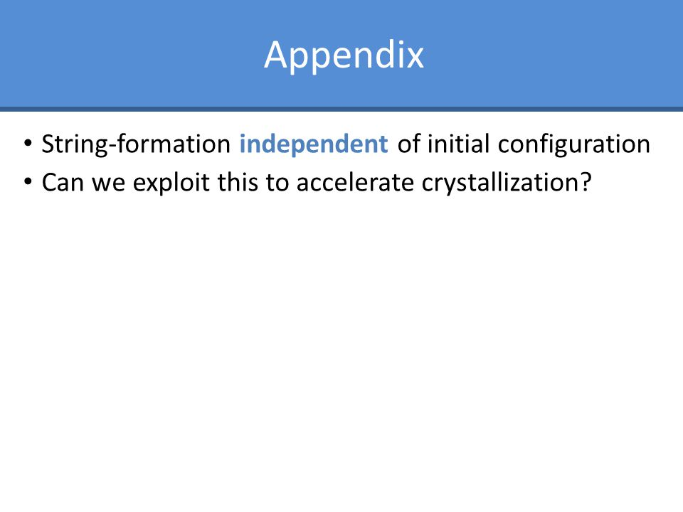Appendix String-formation independent of initial configuration Can we exploit this to accelerate crystallization?