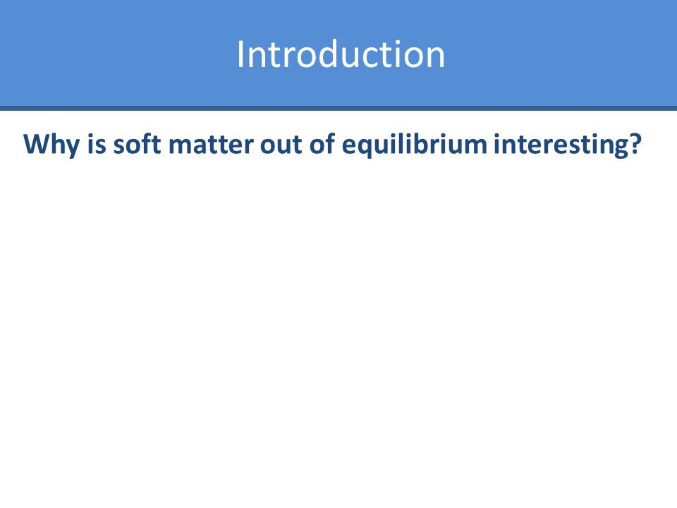 Introduction Why is soft matter out of equilibrium interesting?
