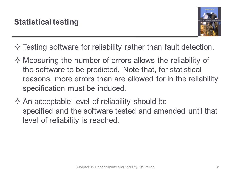 Statistical testing Testing software for reliability rather than fault detection. Measuring the number of errors allows the reliability of the softwar