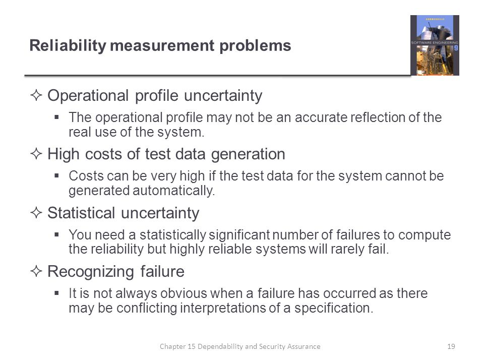 Reliability measurement problems Operational profile uncertainty The operational profile may not be an accurate reflection of the real use of the syst
