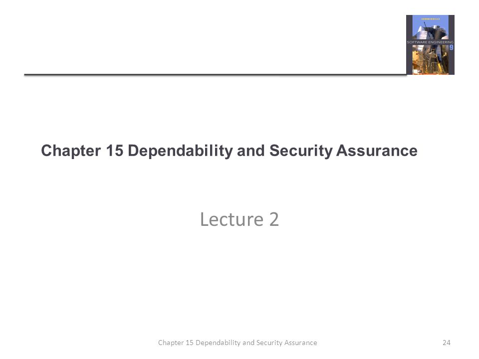 Lecture 2 24Chapter 15 Dependability and Security Assurance