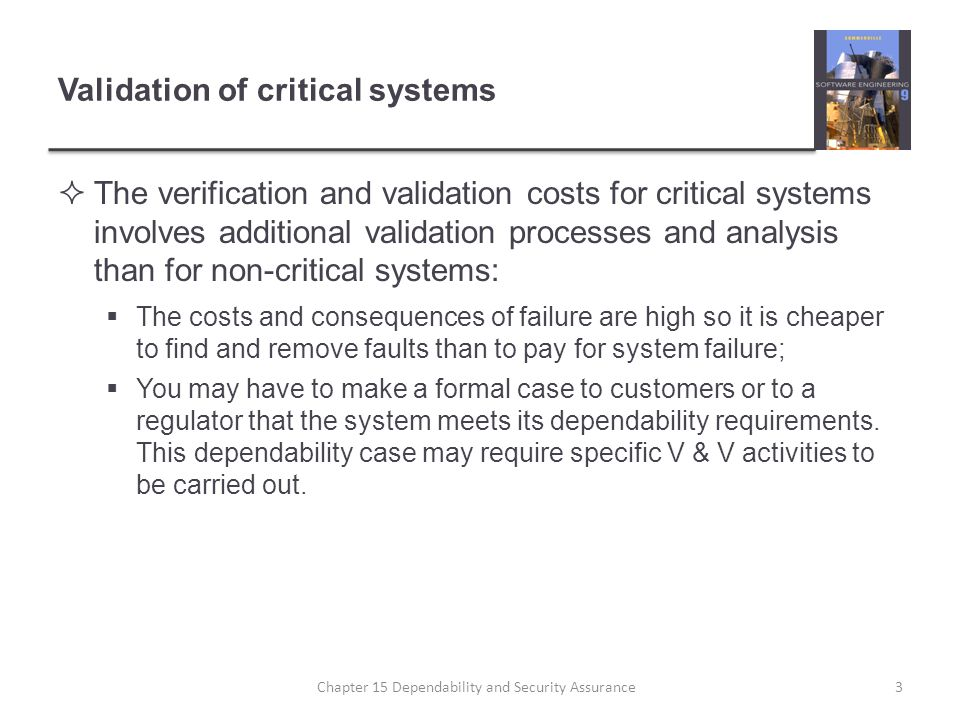 Validation of critical systems The verification and validation costs for critical systems involves additional validation processes and analysis than f