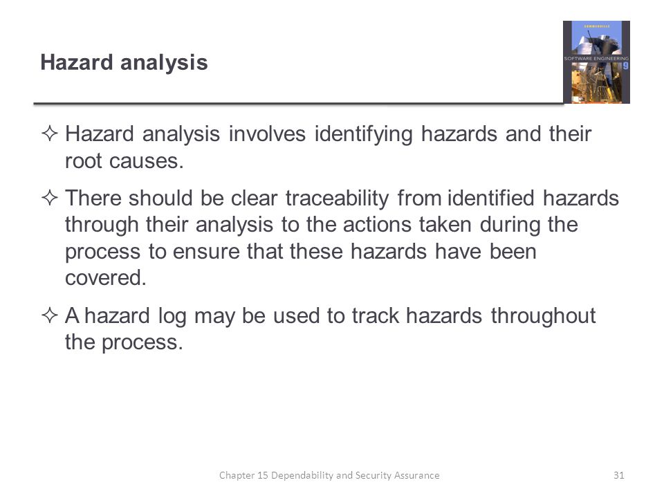 Hazard analysis Hazard analysis involves identifying hazards and their root causes. There should be clear traceability from identified hazards through