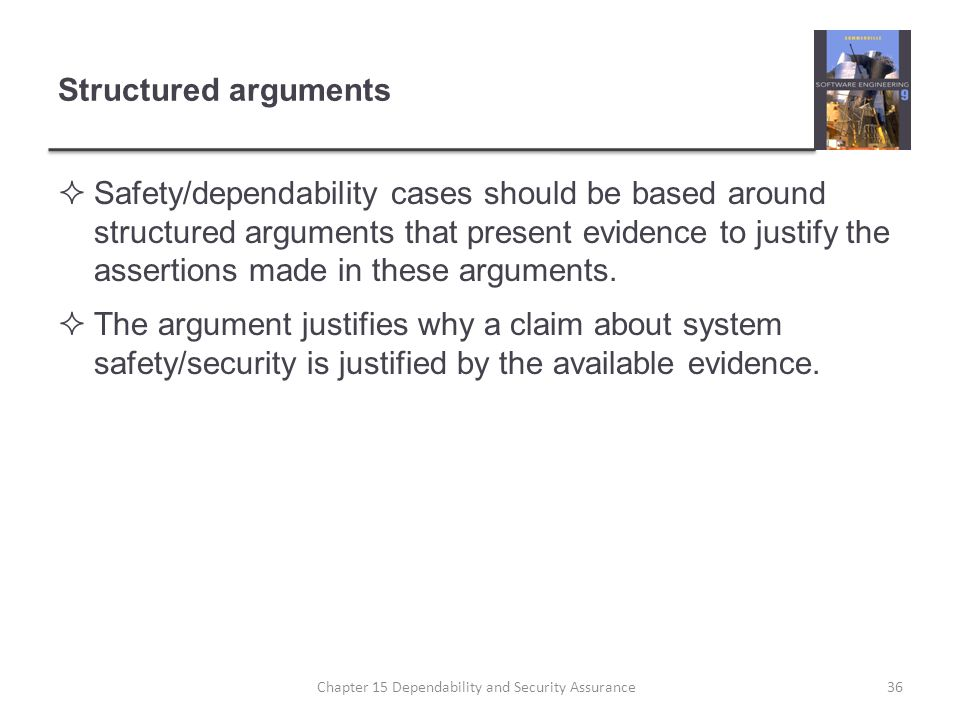 Structured arguments Safety/dependability cases should be based around structured arguments that present evidence to justify the assertions made in th