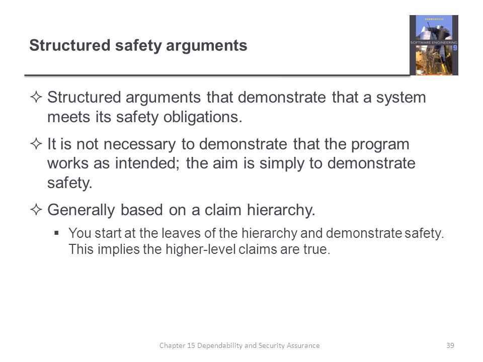 Structured safety arguments Structured arguments that demonstrate that a system meets its safety obligations. It is not necessary to demonstrate that