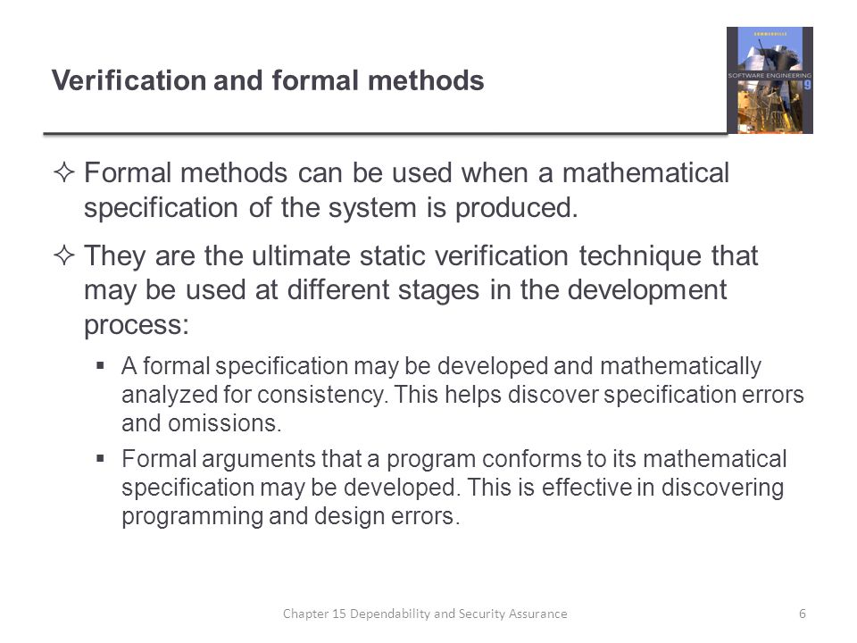 Verification and formal methods Formal methods can be used when a mathematical specification of the system is produced. They are the ultimate static v