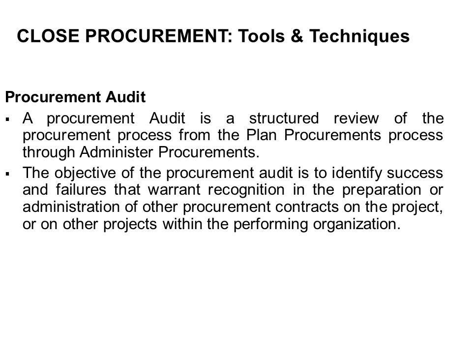 CLOSE PROCUREMENT: Tools & Techniques Procurement Audit A procurement Audit is a structured review of the procurement process from the Plan Procuremen