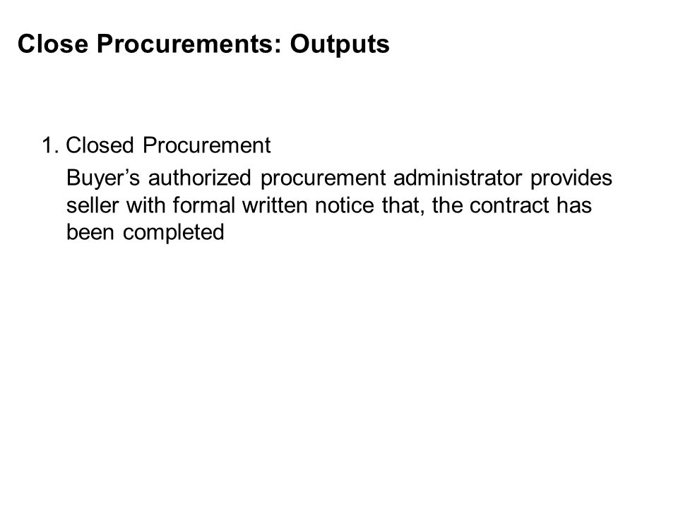 Close Procurements: Outputs 1. Closed Procurement Buyers authorized procurement administrator provides seller with formal written notice that, the con