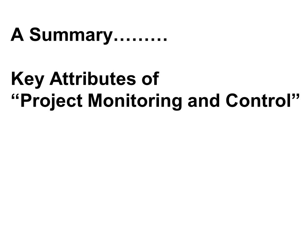 A Summary……… Key Attributes of Project Monitoring and Control