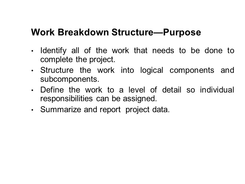 Work Breakdown StructurePurpose Identify all of the work that needs to be done to complete the project. Structure the work into logical components and