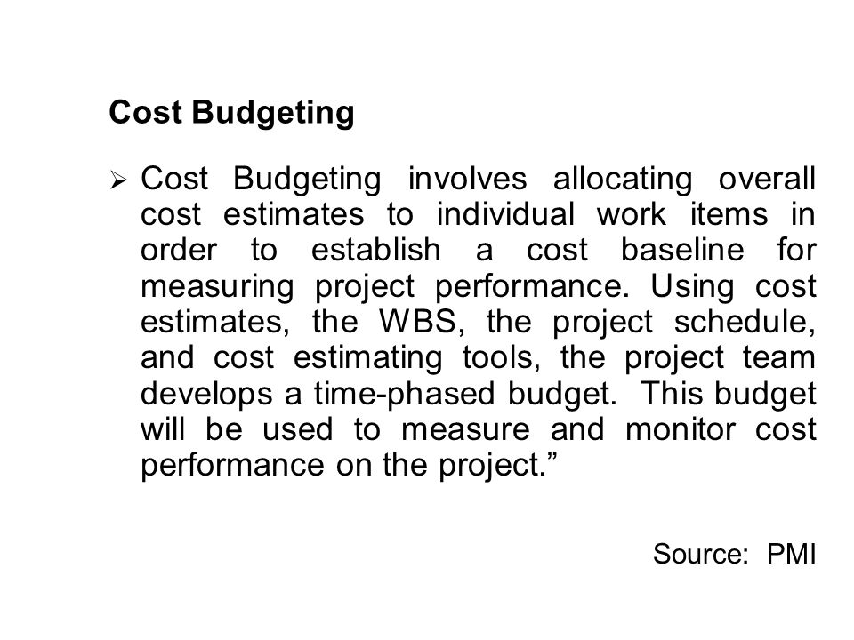Cost Budgeting Cost Budgeting involves allocating overall cost estimates to individual work items in order to establish a cost baseline for measuring