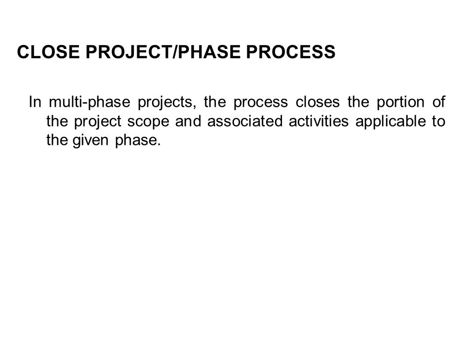 CLOSE PROJECT/PHASE PROCESS In multi-phase projects, the process closes the portion of the project scope and associated activities applicable to the g