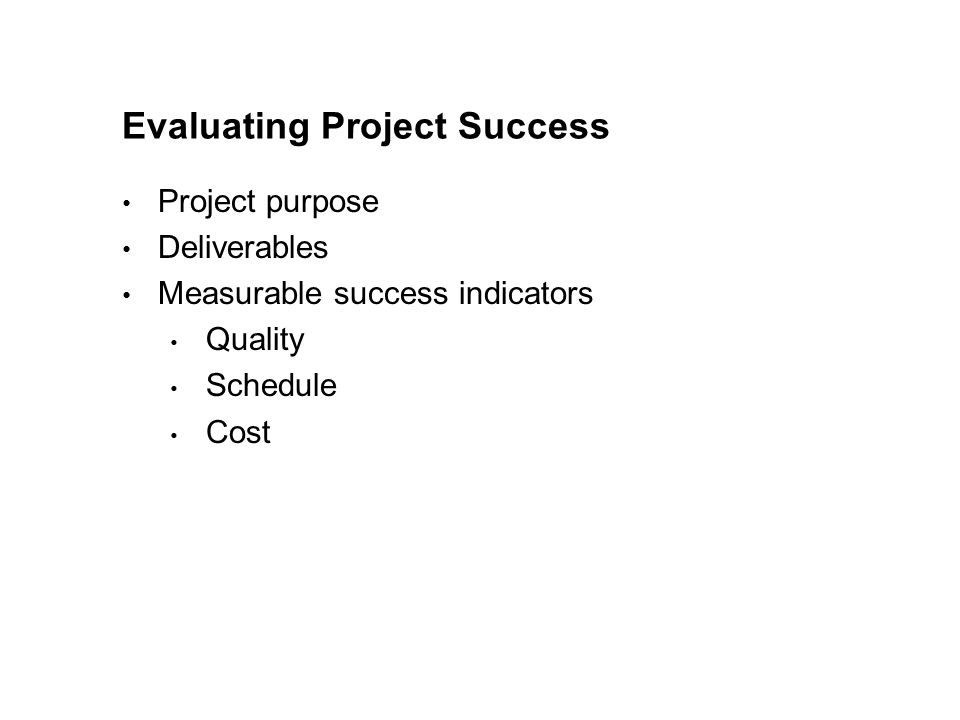 Evaluating Project Success Project purpose Deliverables Measurable success indicators Quality Schedule Cost