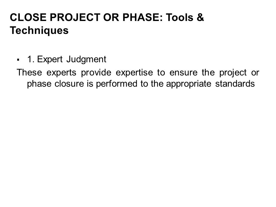 CLOSE PROJECT OR PHASE: Tools & Techniques 1. Expert Judgment These experts provide expertise to ensure the project or phase closure is performed to t