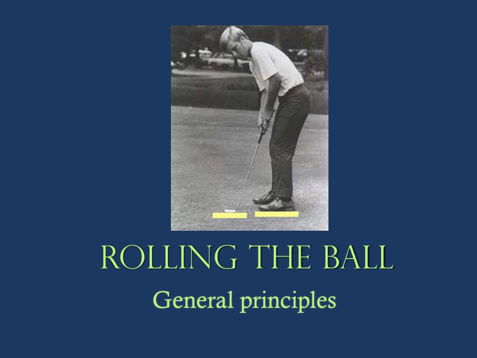 Rolling the ball General principles