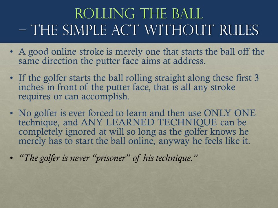 Rolling the ball – The simple act without rules A good online stroke is merely one that starts the ball off the same direction the putter face aims at