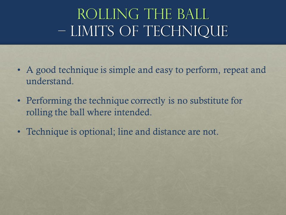 Rolling the ball – limits of technique A good technique is simple and easy to perform, repeat and understand. Performing the technique correctly is no