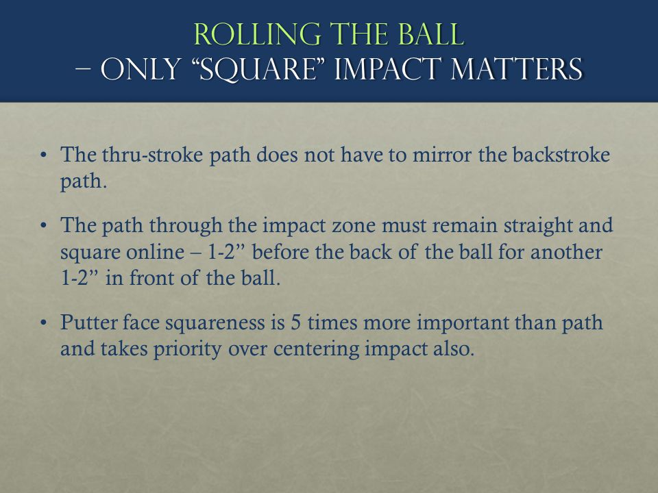 Rolling the ball – Only square impact matters The thru-stroke path does not have to mirror the backstroke path. The path through the impact zone must