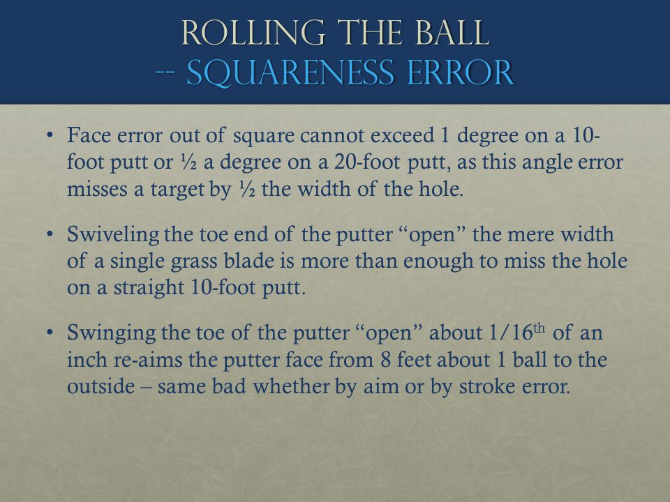 Rolling the ball -- squareness error Face error out of square cannot exceed 1 degree on a 10- foot putt or ½ a degree on a 20-foot putt, as this angle