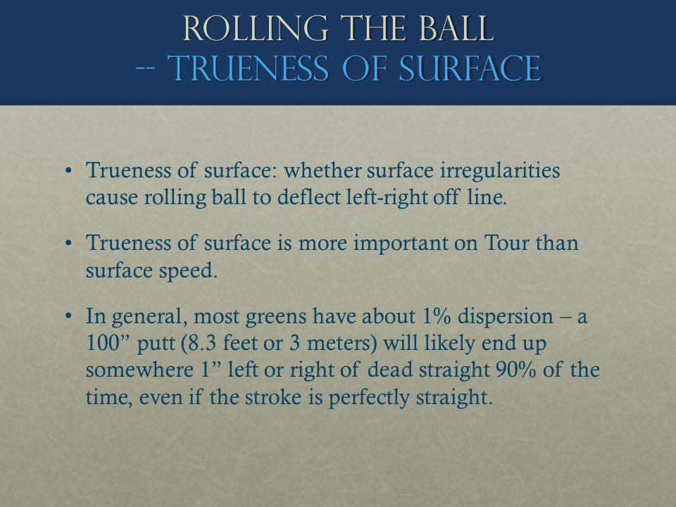 Trueness of surface: whether surface irregularities cause rolling ball to deflect left-right off line. Trueness of surface is more important on Tour t