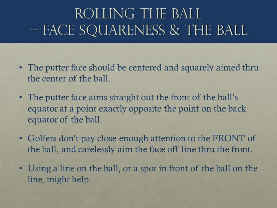 Rolling the ball -- face squareness & the ball The putter face should be centered and squarely aimed thru the center of the ball. The putter face aims