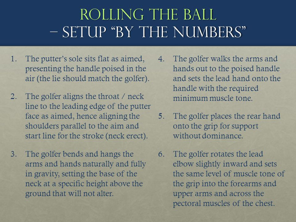 Rolling the ball – setup by the numbers 1. 1.The putters sole sits flat as aimed, presenting the handle poised in the air (the lie should match the go