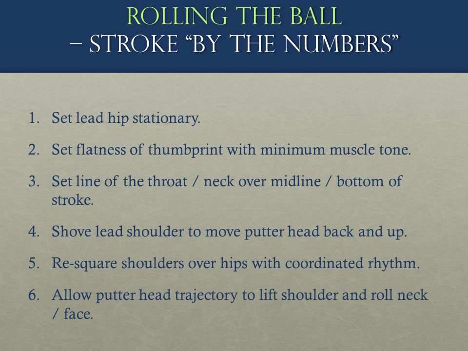 Rolling the ball – stroke by the numbers 1. 1.Set lead hip stationary. 2. 2.Set flatness of thumbprint with minimum muscle tone. 3. 3.Set line of the